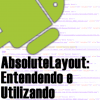 AbsoluteLayout no Android, Entendendo e Utilizando