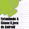 Entendendo a Classe R.java do Android
