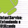 IntentService no Android, Entendendo e Utilizando