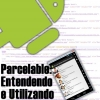 Parcelable no Android, Entendendo e Utilizando