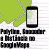 Polyline, Geocoder e Distância no Google Maps Android