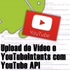 Upload de Vídeo e YouTubeIntents com YouTube API no Android